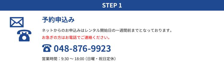 STEP1 予約申込み|ネットからのお申込みはレンタル開始日の一週間前までとなっております。お急ぎの方はお電話でご連絡ください。